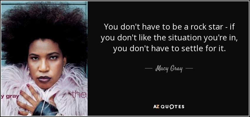 You don't have to be a rock star - if you don't like the situation you're in, you don't have to settle for it. - Macy Gray