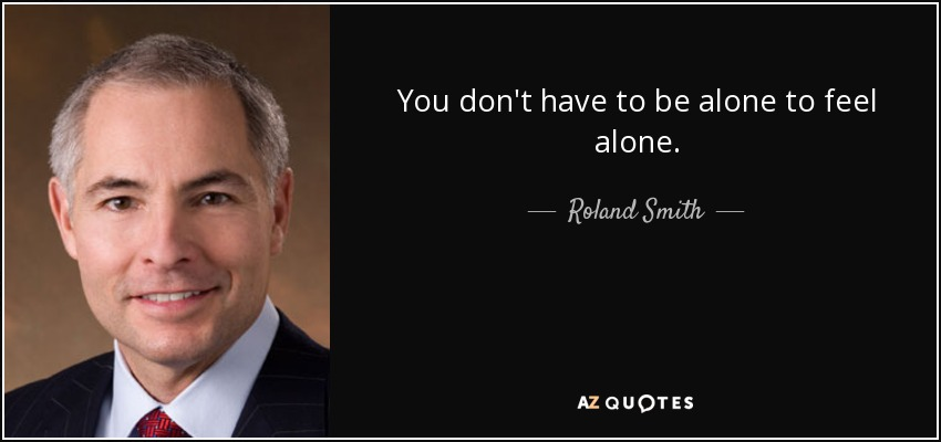 You don't have to be alone to feel alone. - Roland Smith