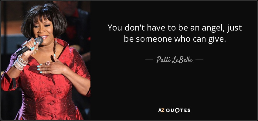 You don't have to be an angel, just be someone who can give. - Patti LaBelle