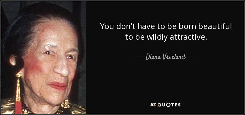 You don't have to be born beautiful to be wildly attractive. - Diana Vreeland
