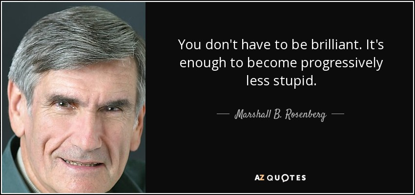 You don't have to be brilliant. It's enough to become progressively less stupid. - Marshall B. Rosenberg