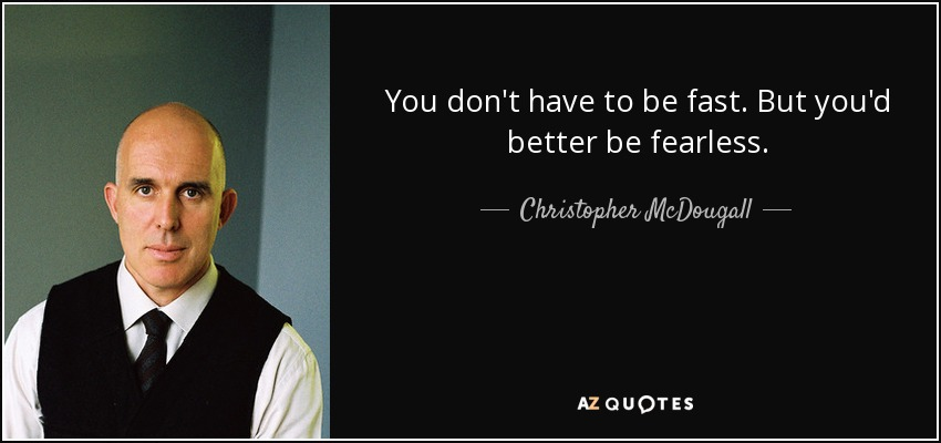You don't have to be fast. But you'd better be fearless. - Christopher McDougall