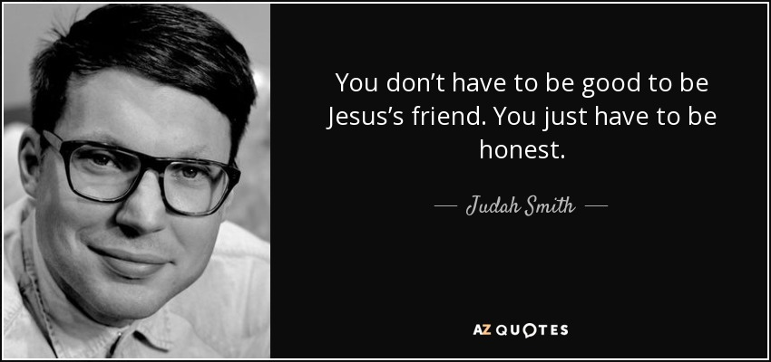You don't have to be good to be Jesus's friend. You just have to be honest. - Judah Smith