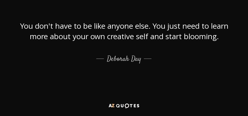 You don't have to be like anyone else. You just need to learn more about your own creative self and start blooming. - Deborah Day