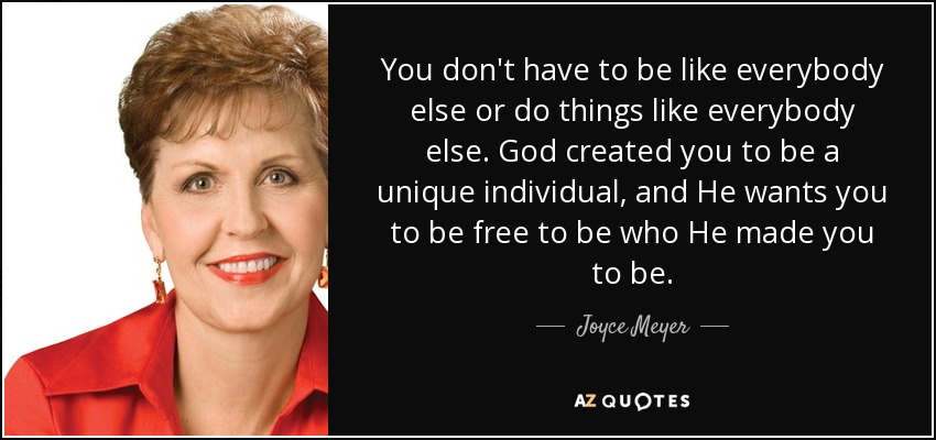 You don't have to be like everybody else or do things like everybody else. God created you to be a unique individual, and He wants you to be free to be who He made you to be. - Joyce Meyer
