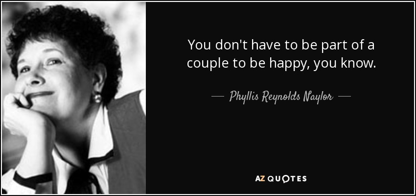You don't have to be part of a couple to be happy, you know. - Phyllis Reynolds Naylor