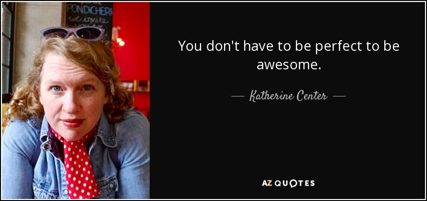 You don't have to be perfect to be awesome. - Katherine Center