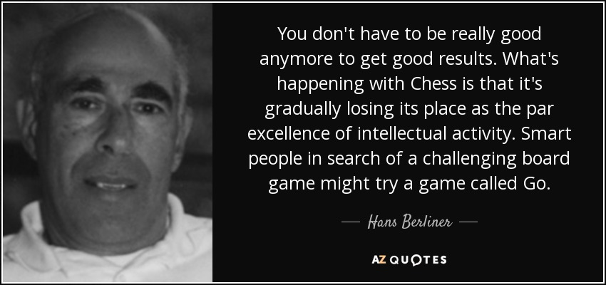 You don't have to be really good anymore to get good results. What's happening with Chess is that it's gradually losing its place as the par excellence of intellectual activity. Smart people in search of a challenging board game might try a game called Go. - Hans Berliner