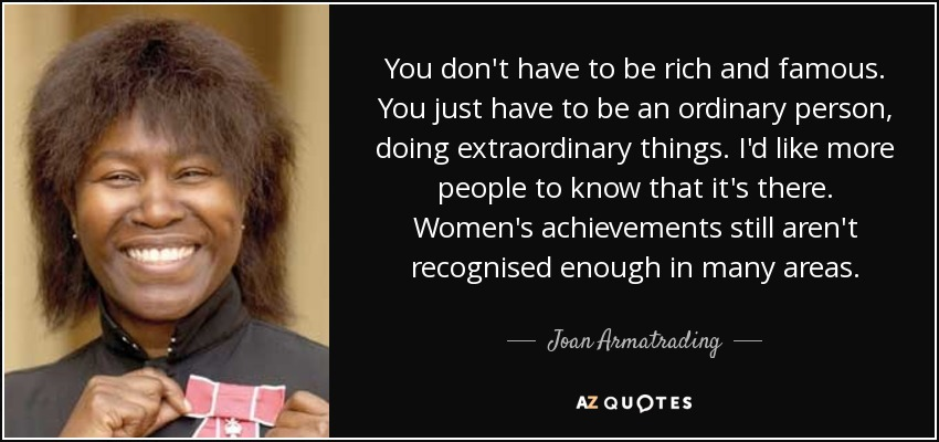 You don't have to be rich and famous. You just have to be an ordinary person, doing extraordinary things. I'd like more people to know that it's there. Women's achievements still aren't recognised enough in many areas. - Joan Armatrading