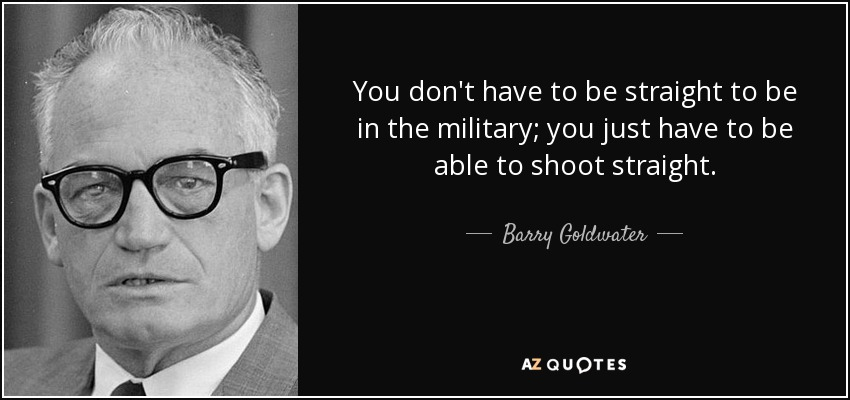 You don't have to be straight to be in the military; you just have to be able to shoot straight. - Barry Goldwater