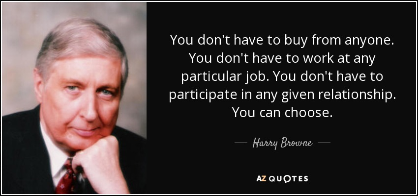 You don't have to buy from anyone. You don't have to work at any particular job. You don't have to participate in any given relationship. You can choose. - Harry Browne