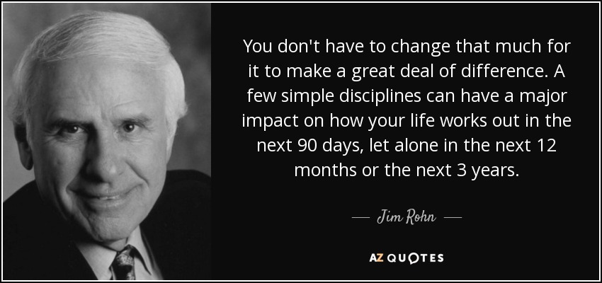 You don't have to change that much for it to make a great deal of difference. A few simple disciplines can have a major impact on how your life works out in the next 90 days, let alone in the next 12 months or the next 3 years. - Jim Rohn
