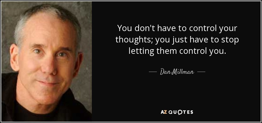 You don't have to control your thoughts; you just have to stop letting them control you. - Dan Millman