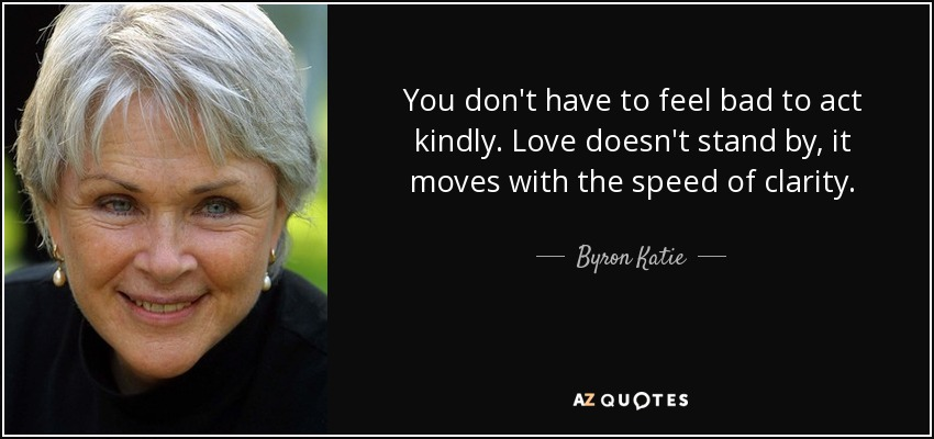 You don't have to feel bad to act kindly. Love doesn't stand by, it moves with the speed of clarity. - Byron Katie