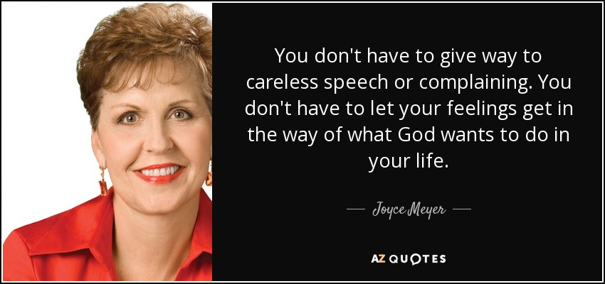 You don't have to give way to careless speech or complaining. You don't have to let your feelings get in the way of what God wants to do in your life. - Joyce Meyer