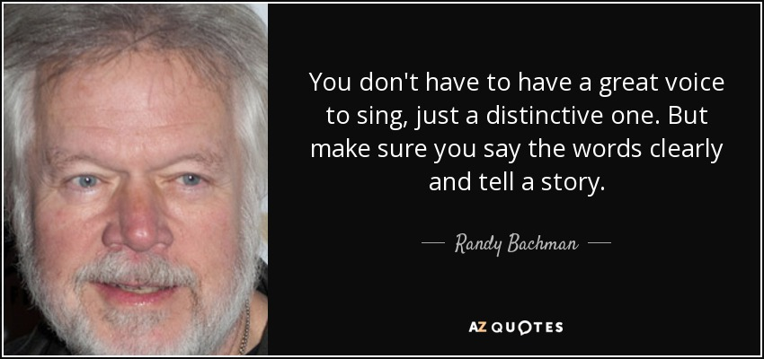 You don't have to have a great voice to sing, just a distinctive one. But make sure you say the words clearly and tell a story. - Randy Bachman