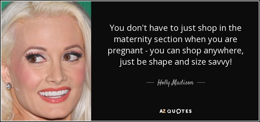 You don't have to just shop in the maternity section when you are pregnant - you can shop anywhere, just be shape and size savvy! - Holly Madison