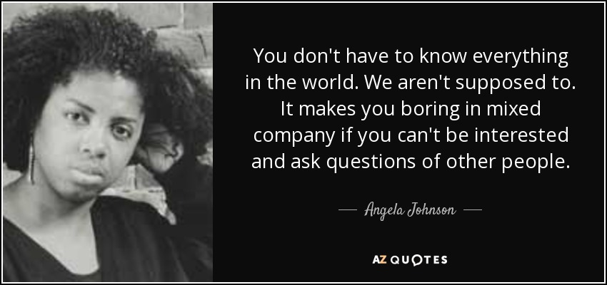You don't have to know everything in the world. We aren't supposed to. It makes you boring in mixed company if you can't be interested and ask questions of other people. - Angela Johnson