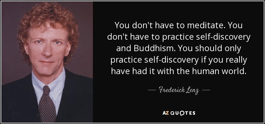 You don't have to meditate. You don't have to practice self-discovery and Buddhism. You should only practice self-discovery if you really have had it with the human world. - Frederick Lenz