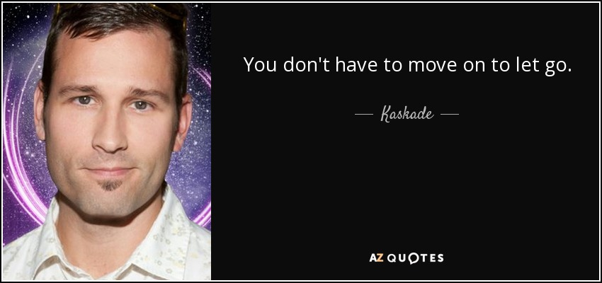 You don't have to move on to let go. - Kaskade