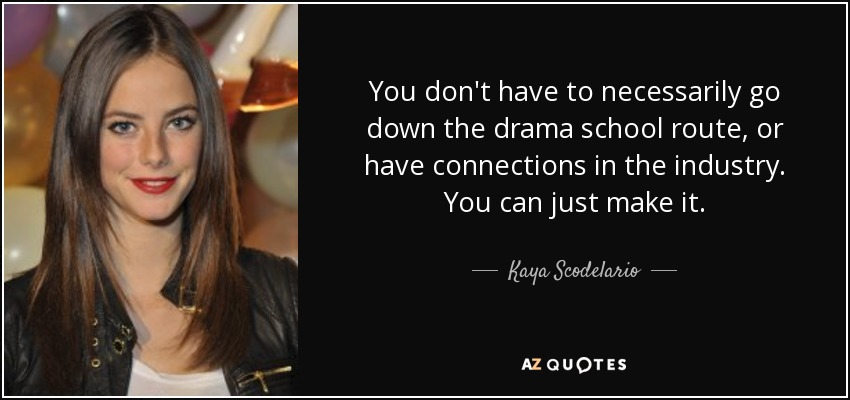 You don't have to necessarily go down the drama school route, or have connections in the industry. You can just make it. - Kaya Scodelario