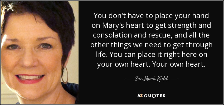 You don't have to place your hand on Mary's heart to get strength and consolation and rescue, and all the other things we need to get through life. You can place it right here on your own heart. Your own heart. - Sue Monk Kidd