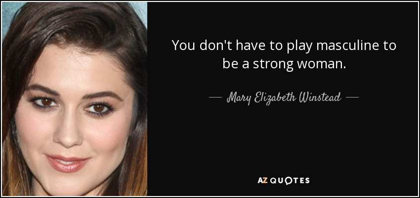 You don't have to play masculine to be a strong woman. - Mary Elizabeth Winstead