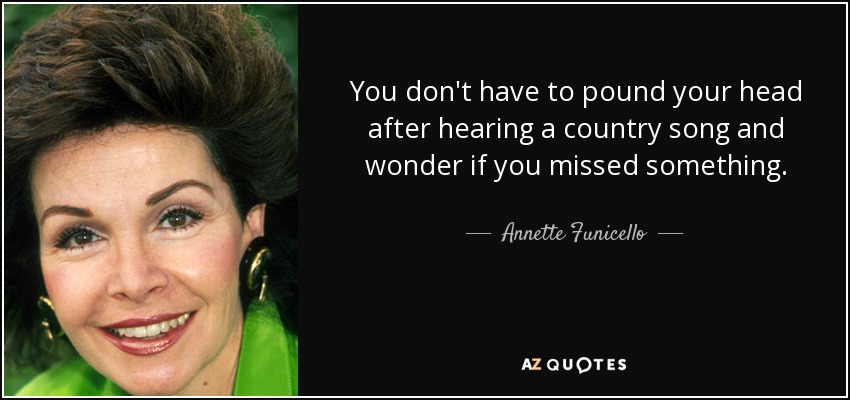 You don't have to pound your head after hearing a country song and wonder if you missed something. - Annette Funicello