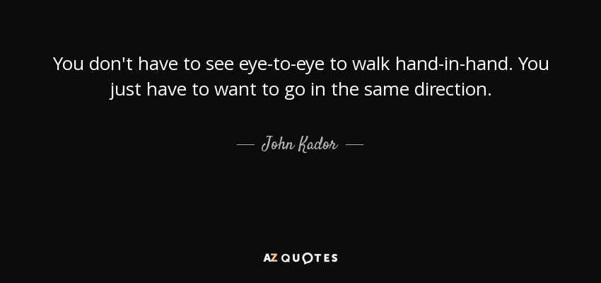 John Kador Quote You Dont Have To See Eye To Eye To Walk Hand In