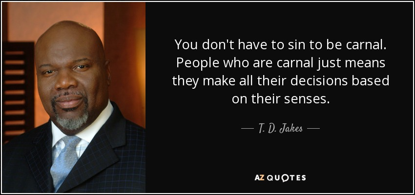 You don't have to sin to be carnal. People who are carnal just means they make all their decisions based on their senses. - T. D. Jakes