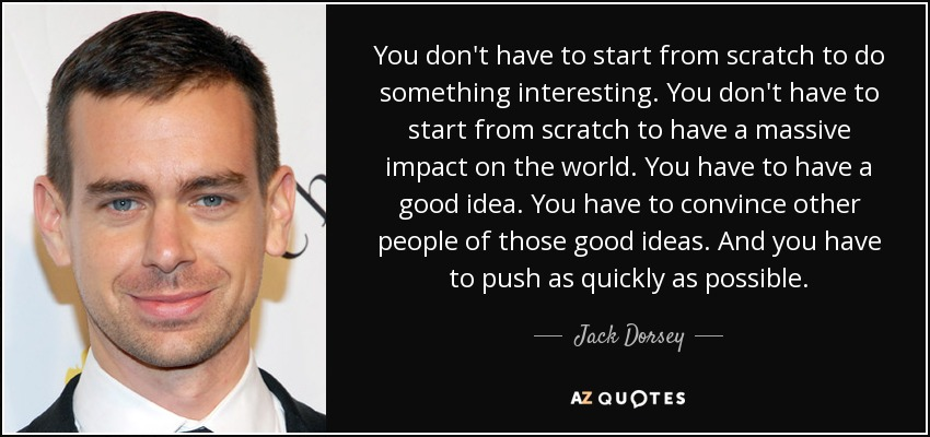You don't have to start from scratch to do something interesting. You don't have to start from scratch to have a massive impact on the world. You have to have a good idea. You have to convince other people of those good ideas. And you have to push as quickly as possible. - Jack Dorsey
