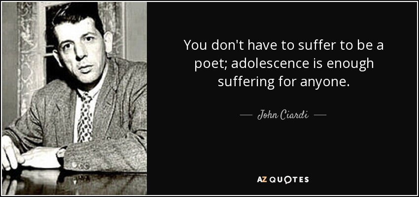 You don't have to suffer to be a poet; adolescence is enough suffering for anyone. - John Ciardi