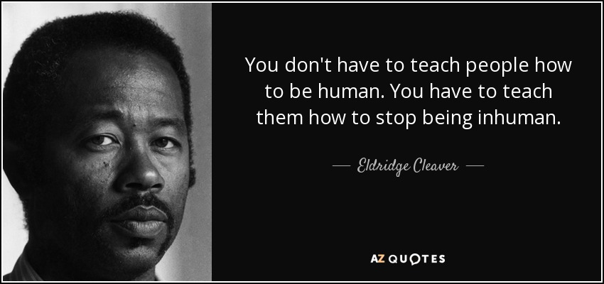 You don't have to teach people how to be human. You have to teach them how to stop being inhuman. - Eldridge Cleaver
