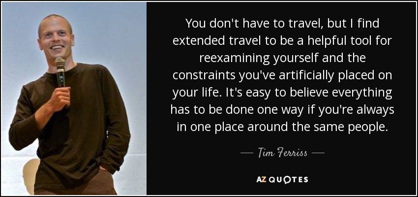 You don't have to travel, but I find extended travel to be a helpful tool for reexamining yourself and the constraints you've artificially placed on your life. It's easy to believe everything has to be done one way if you're always in one place around the same people. - Tim Ferriss