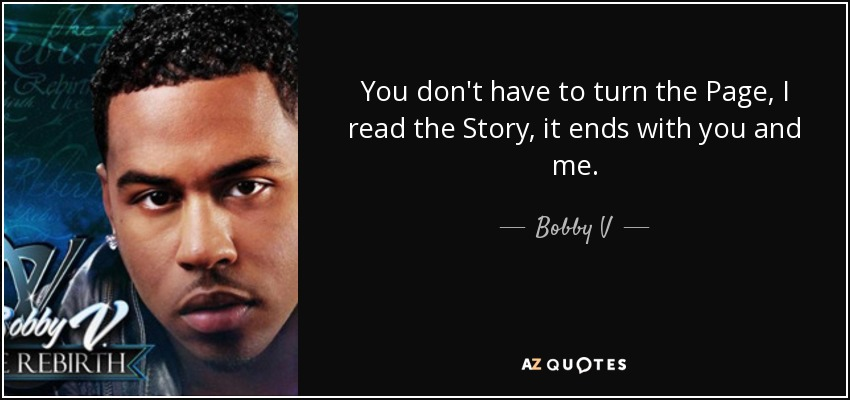You don't have to turn the Page, I read the Story, it ends with you and me. - Bobby V