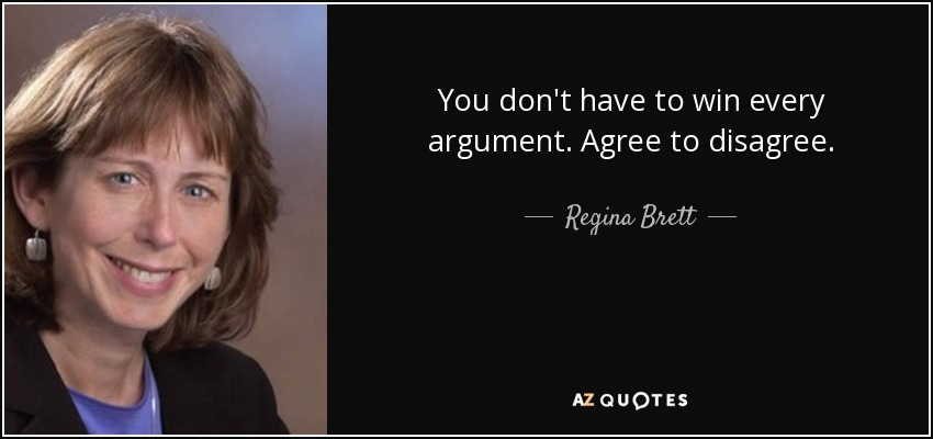 You don't have to win every argument. Agree to disagree. - Regina Brett