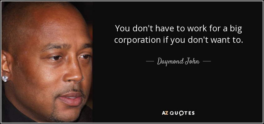 You don't have to work for a big corporation if you don't want to. - Daymond John