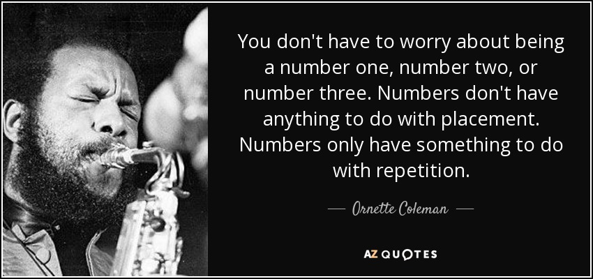 You don't have to worry about being a number one, number two, or number three. Numbers don't have anything to do with placement. Numbers only have something to do with repetition. - Ornette Coleman