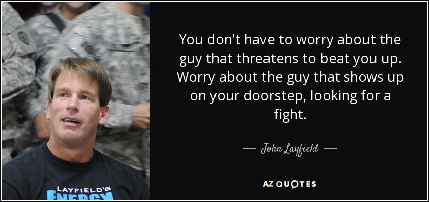 You don't have to worry about the guy that threatens to beat you up. Worry about the guy that shows up on your doorstep, looking for a fight. - John Layfield