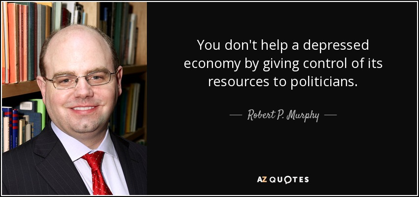 You don't help a depressed economy by giving control of its resources to politicians. - Robert P. Murphy