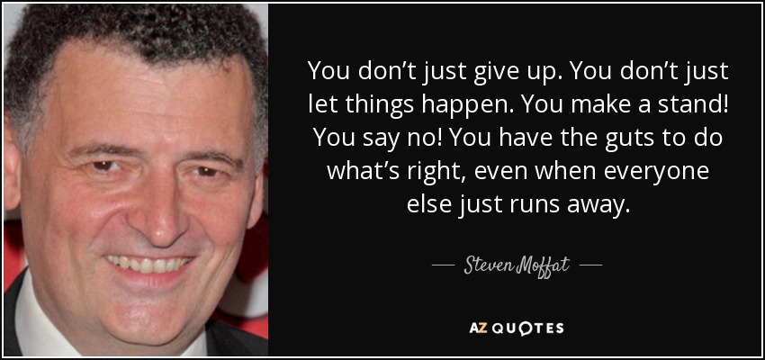 You don't just give up. You don't just let things happen. You make a stand! You say no! You have the guts to do what's right, even when everyone else just runs away. - Steven Moffat