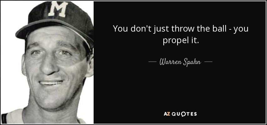 You don't just throw the ball - you propel it. - Warren Spahn