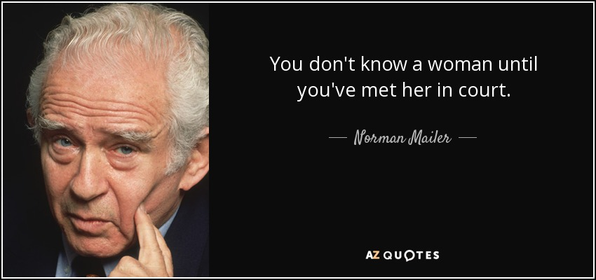 You don't know a woman until you've met her in court. - Norman Mailer