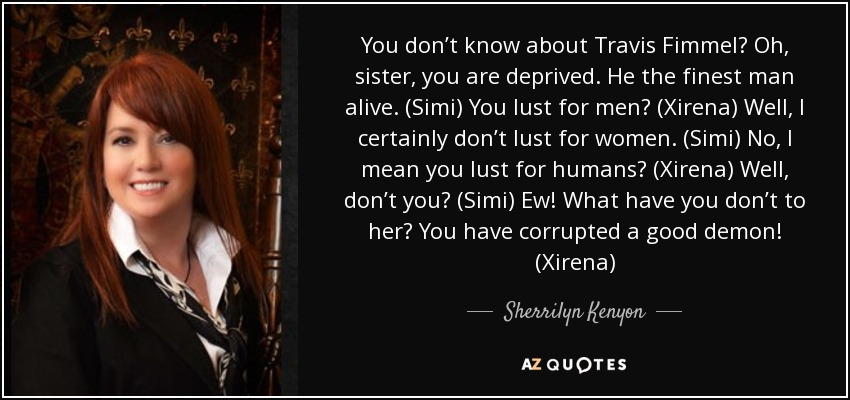 You don't know about Travis Fimmel? Oh, sister, you are deprived. He the finest man alive. (Simi) You lust for men? (Xirena) Well, I certainly don't lust for women. (Simi) No, I mean you lust for humans? (Xirena) Well, don't you? (Simi) Ew! What have you don't to her? You have corrupted a good demon! (Xirena) - Sherrilyn Kenyon
