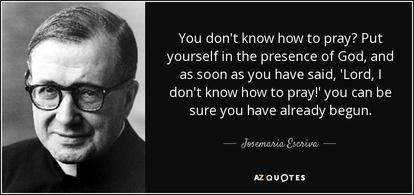 You don't know how to pray? Put yourself in the presence of God, and as soon as you have said, 'Lord, I don't know how to pray!' you can be sure you have already begun. - Josemaria Escriva