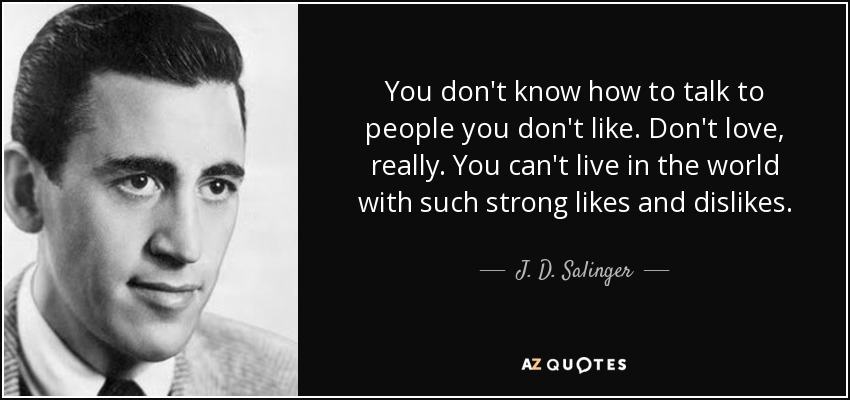 You don't know how to talk to people you don't like. Don't love, really. You can't live in the world with such strong likes and dislikes. - J. D. Salinger