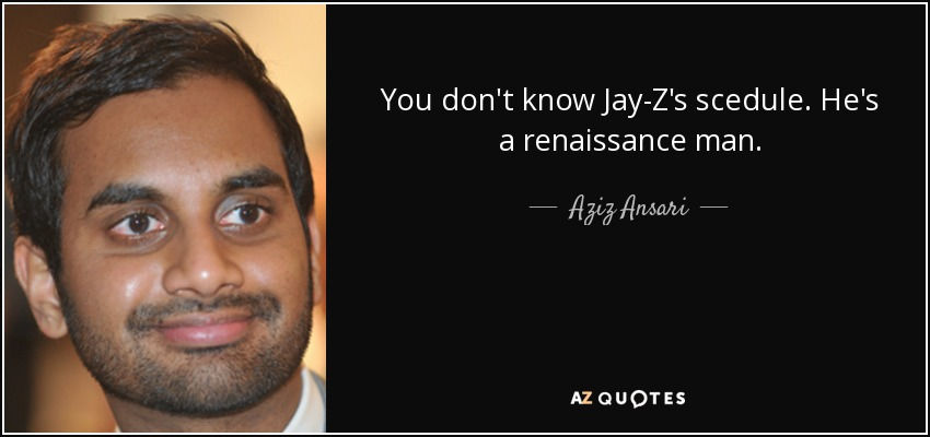 You don't know Jay-Z's scedule. He's a renaissance man. - Aziz Ansari