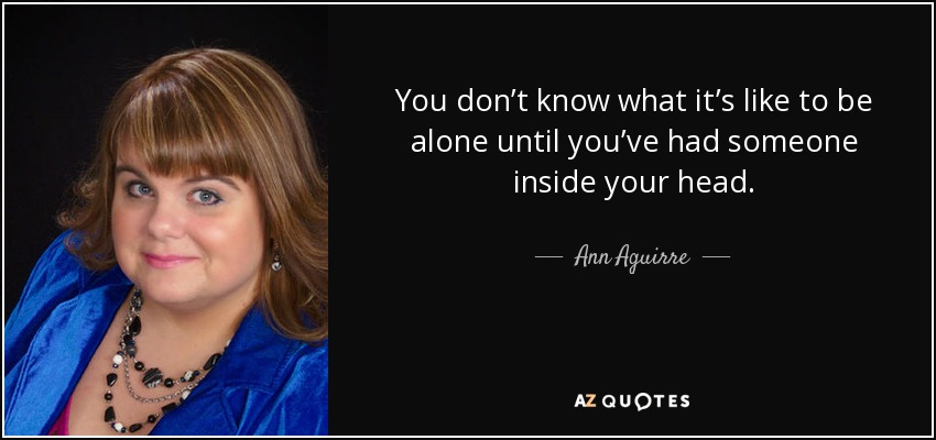You don't know what it's like to be alone until you've had someone inside your head. - Ann Aguirre