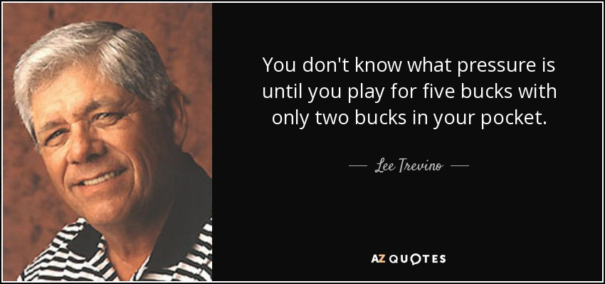 You don't know what pressure is until you play for five bucks with only two bucks in your pocket. - Lee Trevino