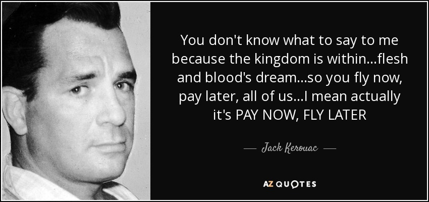 You don't know what to say to me because the kingdom is within...flesh and blood's dream...so you fly now, pay later, all of us...I mean actually it's PAY NOW, FLY LATER - Jack Kerouac